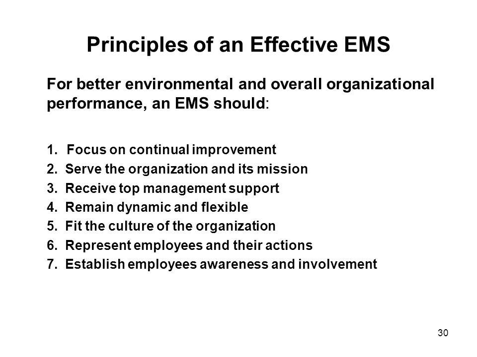 30 Principles of an Effective EMS For better environmental and overall organizational performance, an EMS should: 1. Focus on continual improvement 2.