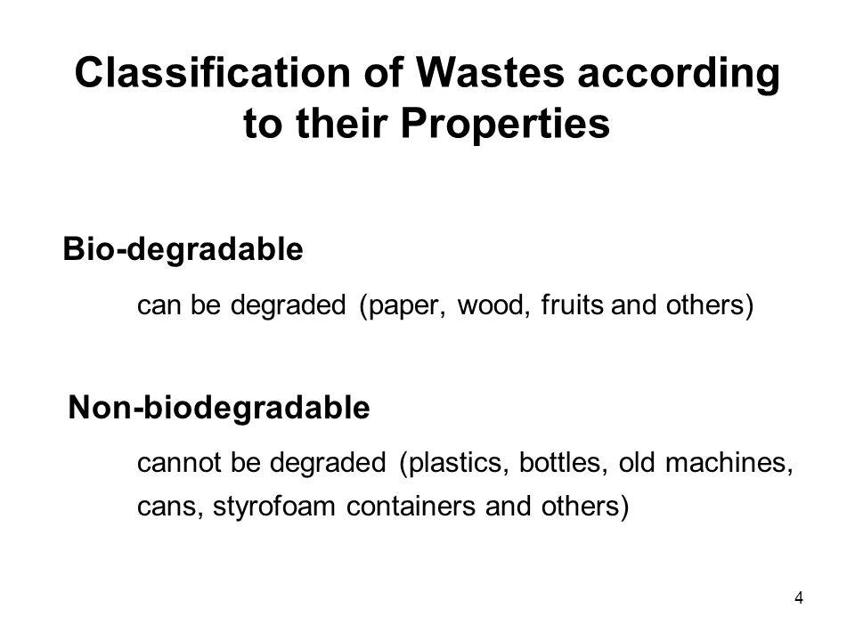 4 Classification of Wastes according to their Properties Bio-degradable can be degraded (paper, wood, fruits and others) Non-biodegradable cannot be d