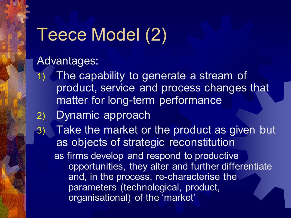Teece Model (2) Advantages: 1) The capability to generate a stream of product, service and process changes that matter for long-term performance 2) Dy