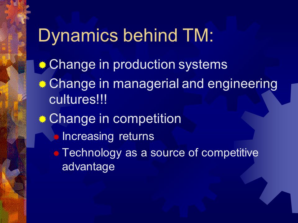 Dynamics behind TM: Change in production systems Change in managerial and engineering cultures!!! Change in competition Increasing returns Technology