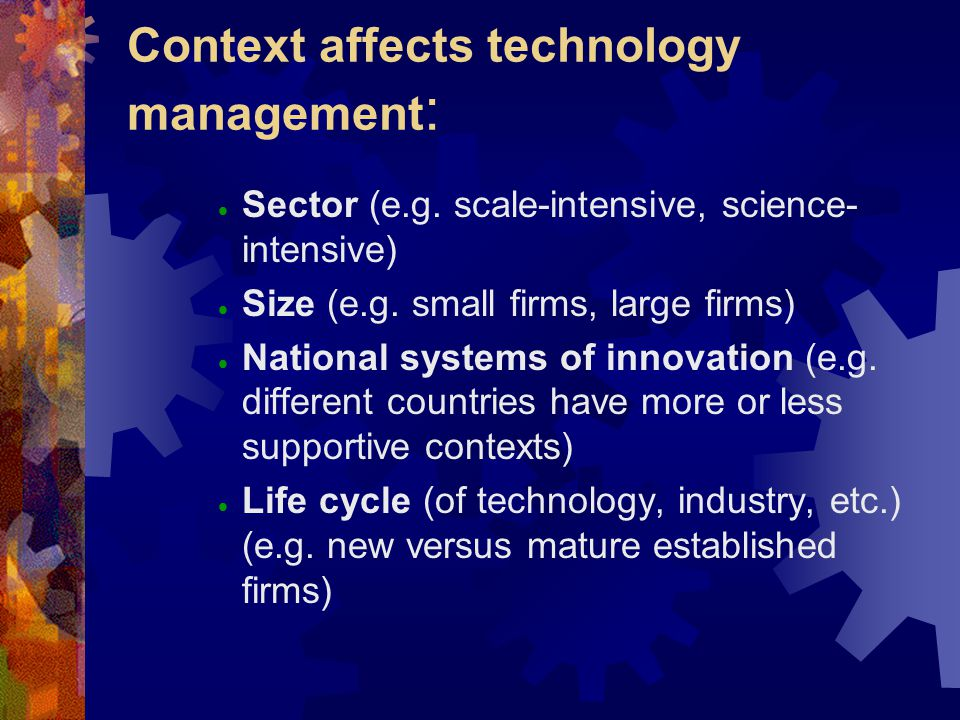 Context affects technology management : Sector (e.g. scale-intensive, science- intensive) Size (e.g. small firms, large firms) National systems of inn