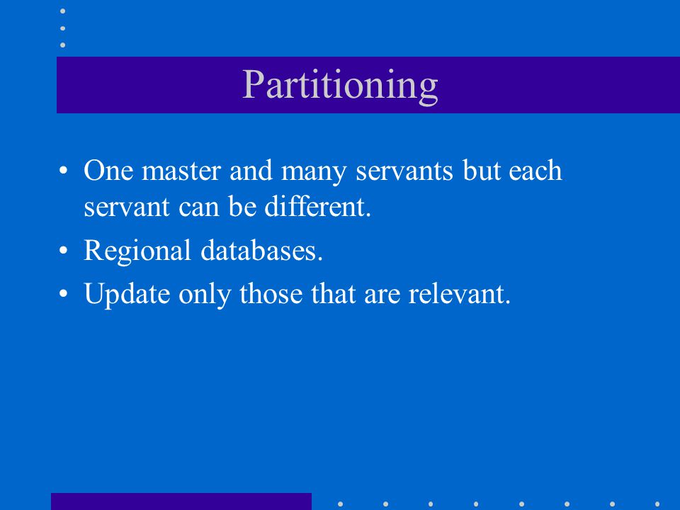 Replication One master database, many servants. Replication in two ways (master to servant) or (master to servant AND servant to master) Updated in re