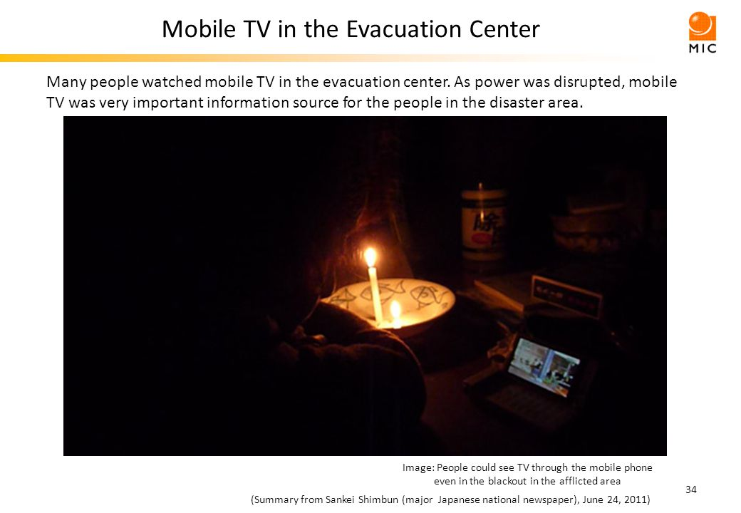 34 Image: People could see TV through the mobile phone even in the blackout in the afflicted area Mobile TV in the Evacuation Center (Summary from Sankei Shimbun (major Japanese national newspaper), June 24, 2011) Many people watched mobile TV in the evacuation center.