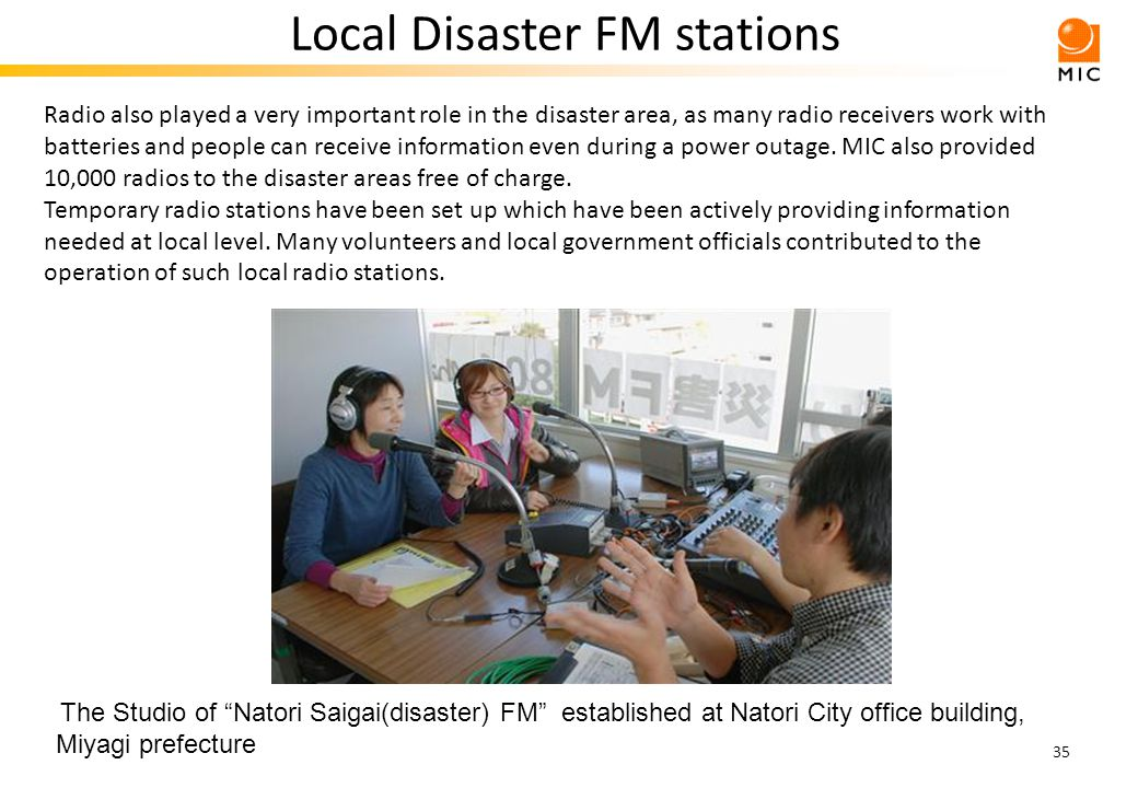 35 Local Disaster FM stations The Studio of Natori Saigai(disaster) FM established at Natori City office building, Miyagi prefecture Radio also played a very important role in the disaster area, as many radio receivers work with batteries and people can receive information even during a power outage.
