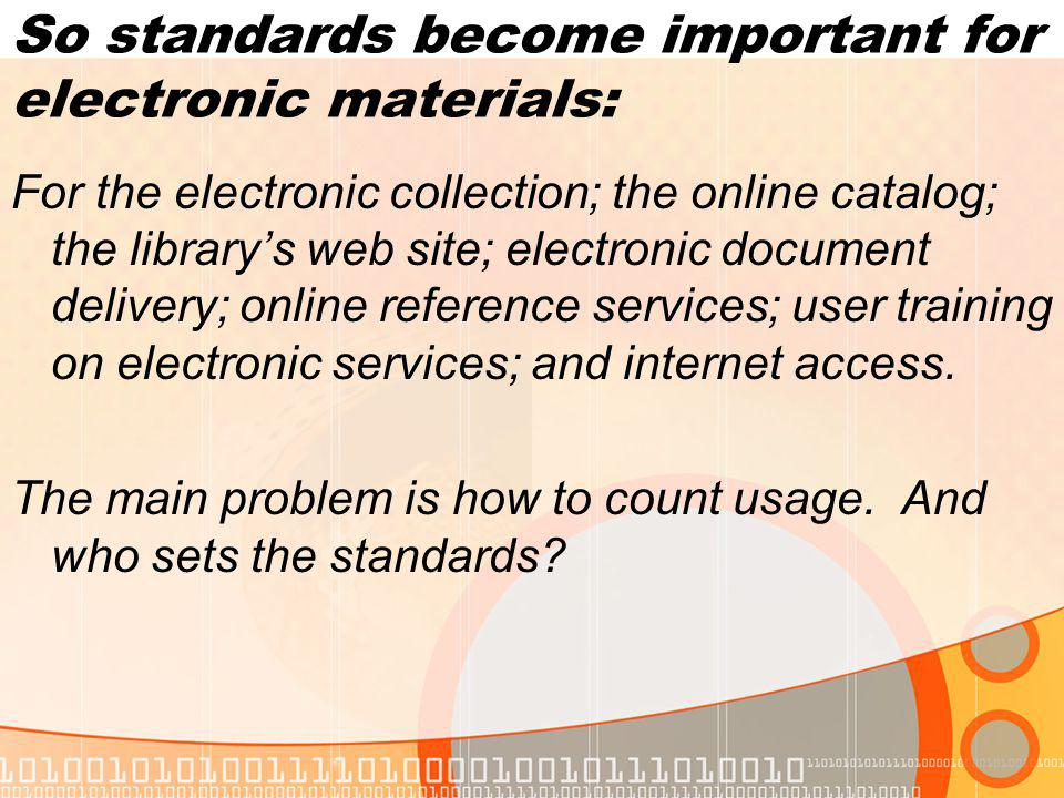 So standards become important for electronic materials: For the electronic collection; the online catalog; the librarys web site; electronic document delivery; online reference services; user training on electronic services; and internet access.