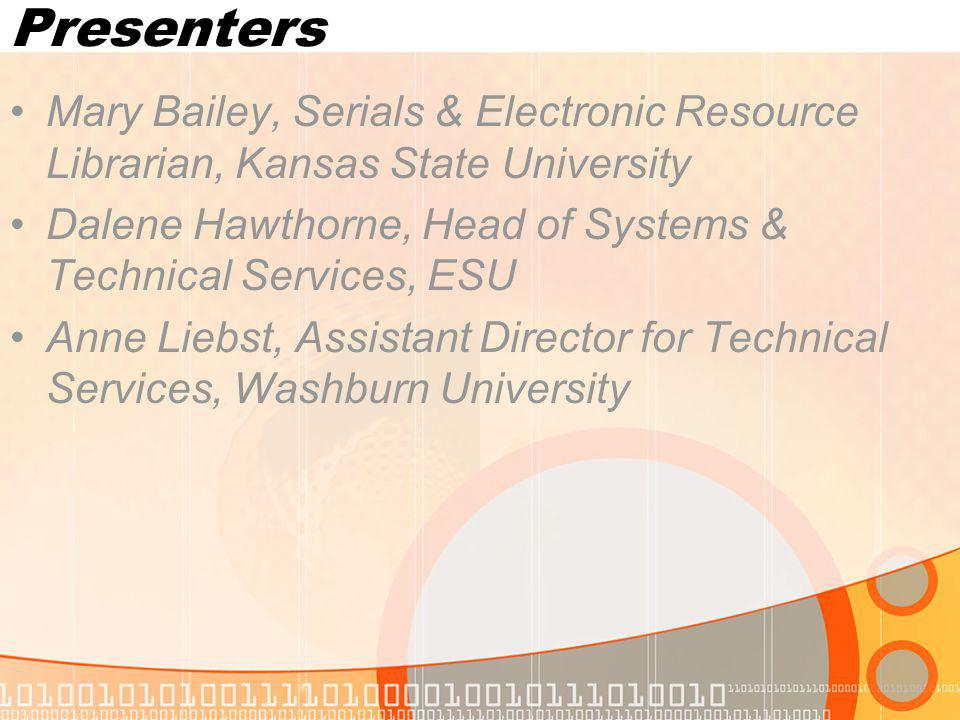 Presenters Mary Bailey, Serials & Electronic Resource Librarian, Kansas State University Dalene Hawthorne, Head of Systems & Technical Services, ESU Anne Liebst, Assistant Director for Technical Services, Washburn University