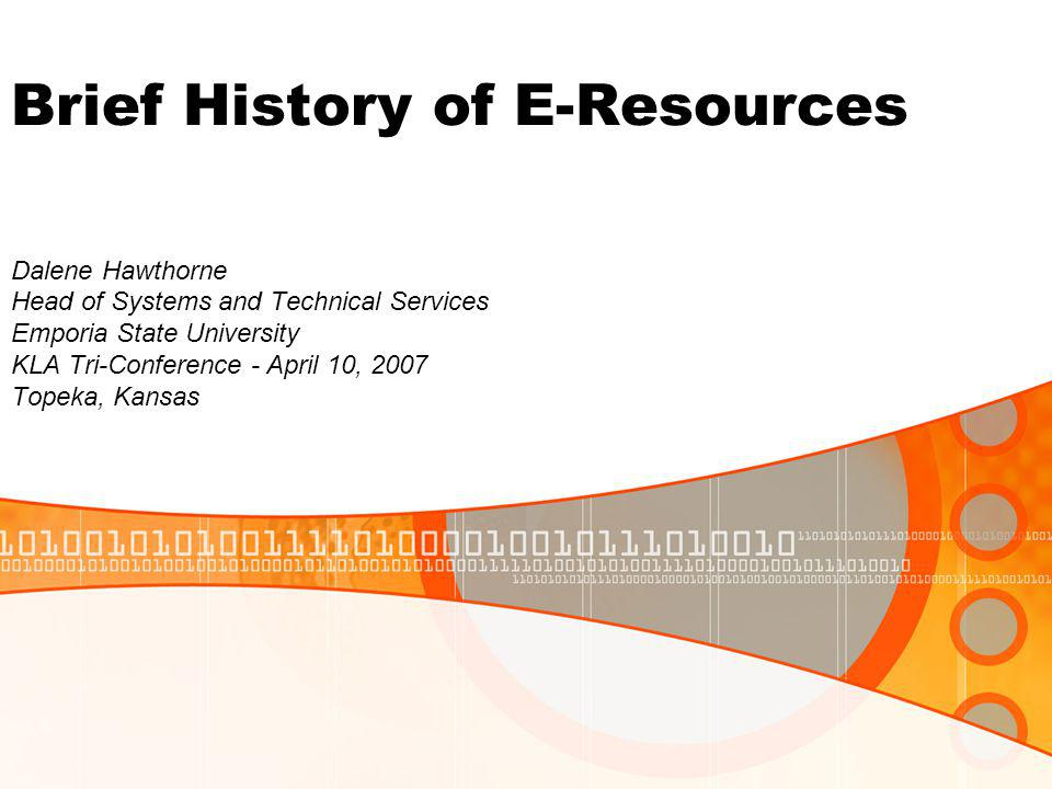 Brief History of E-Resources Dalene Hawthorne Head of Systems and Technical Services Emporia State University KLA Tri-Conference - April 10, 2007 Topeka, Kansas