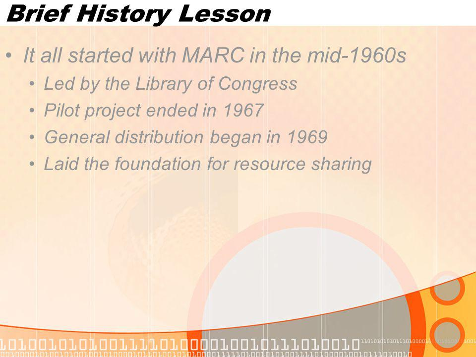 Brief History Lesson It all started with MARC in the mid-1960s Led by the Library of Congress Pilot project ended in 1967 General distribution began in 1969 Laid the foundation for resource sharing
