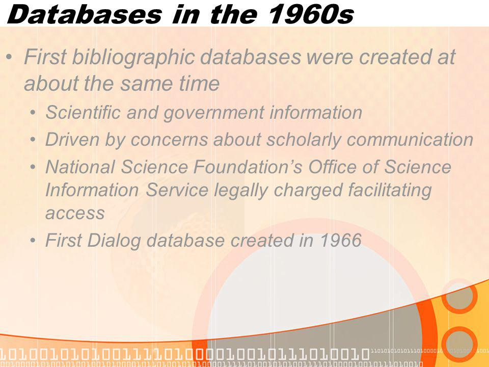 Databases in the 1960s First bibliographic databases were created at about the same time Scientific and government information Driven by concerns about scholarly communication National Science Foundations Office of Science Information Service legally charged facilitating access First Dialog database created in 1966