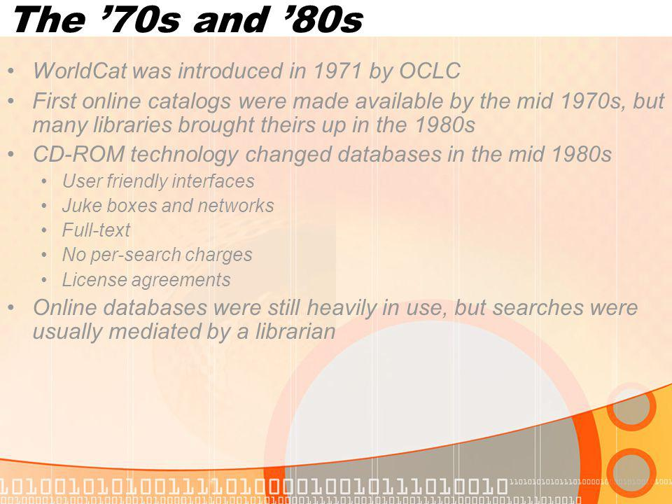 The 70s and 80s WorldCat was introduced in 1971 by OCLC First online catalogs were made available by the mid 1970s, but many libraries brought theirs up in the 1980s CD-ROM technology changed databases in the mid 1980s User friendly interfaces Juke boxes and networks Full-text No per-search charges License agreements Online databases were still heavily in use, but searches were usually mediated by a librarian