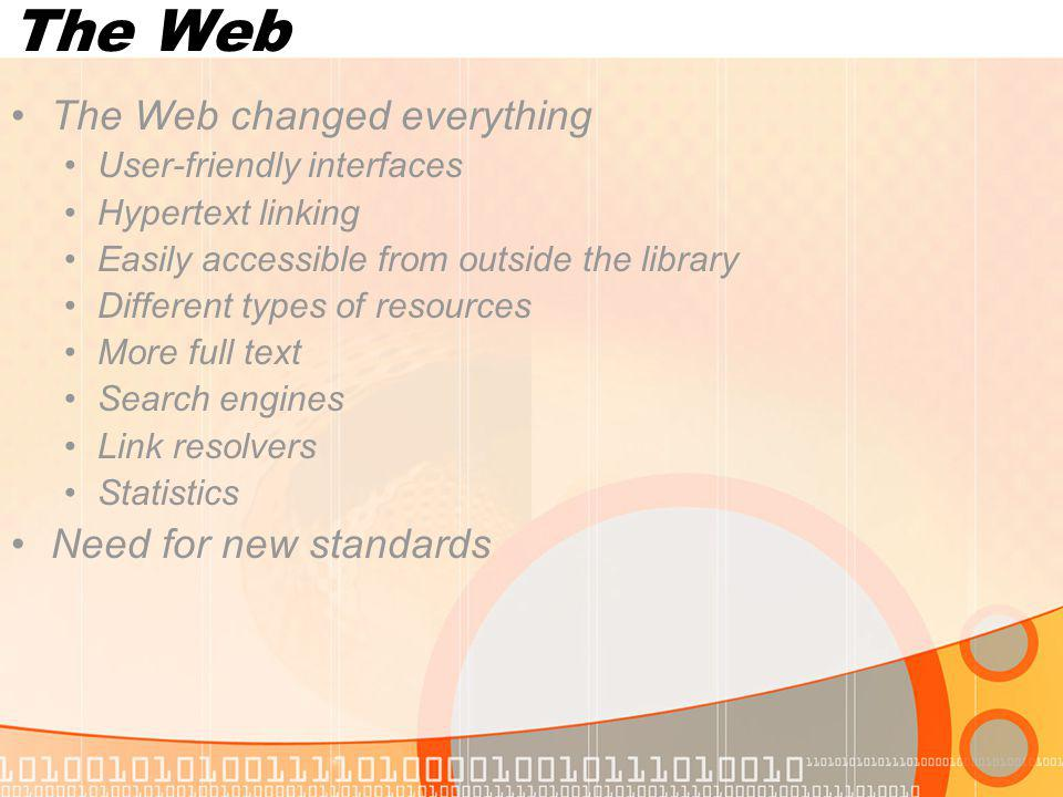The Web The Web changed everything User-friendly interfaces Hypertext linking Easily accessible from outside the library Different types of resources More full text Search engines Link resolvers Statistics Need for new standards