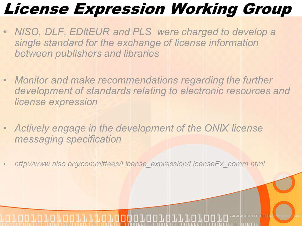 License Expression Working Group NISO, DLF, EDItEUR and PLS were charged to develop a single standard for the exchange of license information between publishers and libraries Monitor and make recommendations regarding the further development of standards relating to electronic resources and license expression Actively engage in the development of the ONIX license messaging specification http://www.niso.org/committees/License_expression/LicenseEx_comm.html