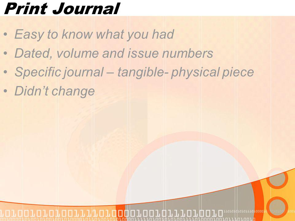 Print Journal Easy to know what you had Dated, volume and issue numbers Specific journal – tangible- physical piece Didnt change
