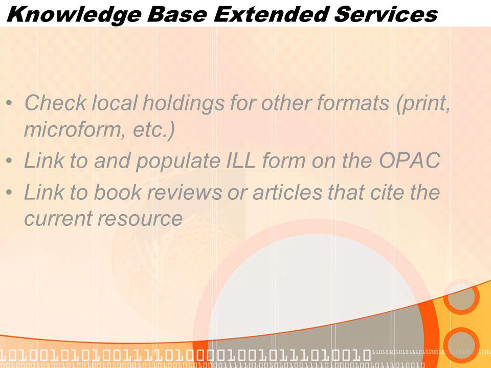 Knowledge Base Extended Services Check local holdings for other formats (print, microform, etc.) Link to and populate ILL form on the OPAC Link to book reviews or articles that cite the current resource