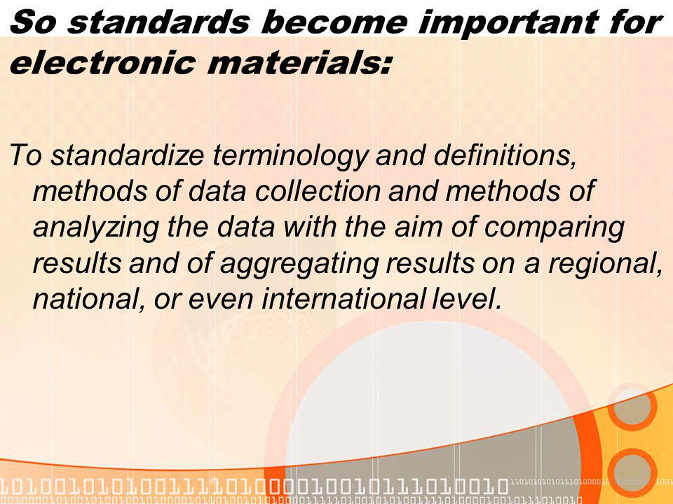 So standards become important for electronic materials: To standardize terminology and definitions, methods of data collection and methods of analyzing the data with the aim of comparing results and of aggregating results on a regional, national, or even international level.