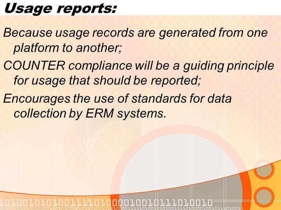 Usage reports: Because usage records are generated from one platform to another; COUNTER compliance will be a guiding principle for usage that should be reported; Encourages the use of standards for data collection by ERM systems.