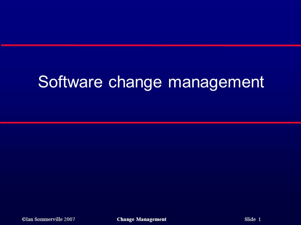 ©Ian Sommerville 2007Change Management Slide 1 Software change management