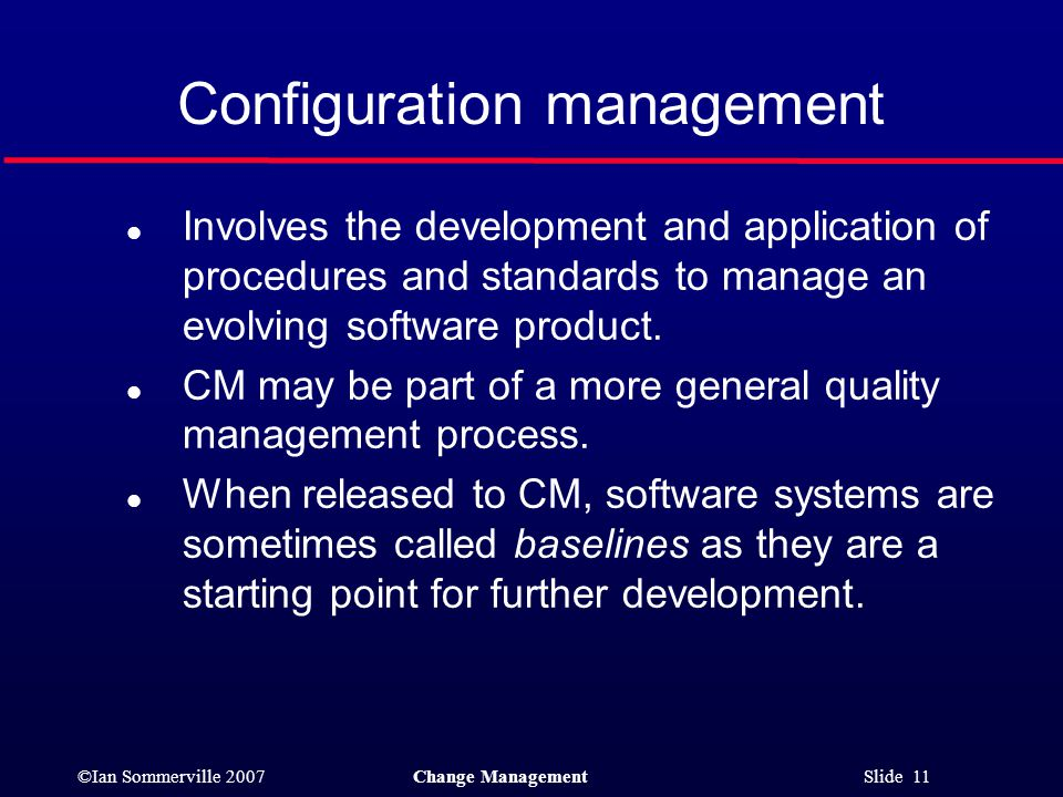 ©Ian Sommerville 2007Change Management Slide 11 Configuration management l Involves the development and application of procedures and standards to man
