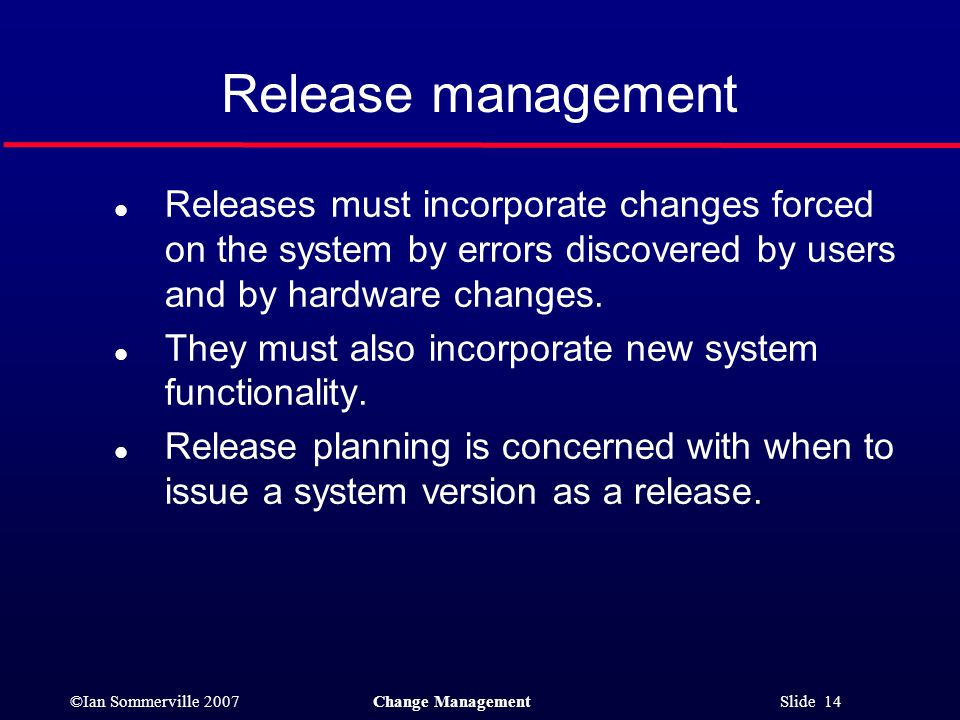©Ian Sommerville 2007Change Management Slide 14 l Releases must incorporate changes forced on the system by errors discovered by users and by hardware