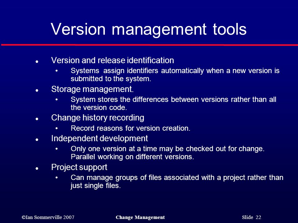 ©Ian Sommerville 2007Change Management Slide 22 Version management tools l Version and release identification Systems assign identifiers automatically