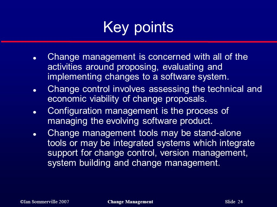 ©Ian Sommerville 2007Change Management Slide 24 l Change management is concerned with all of the activities around proposing, evaluating and implement
