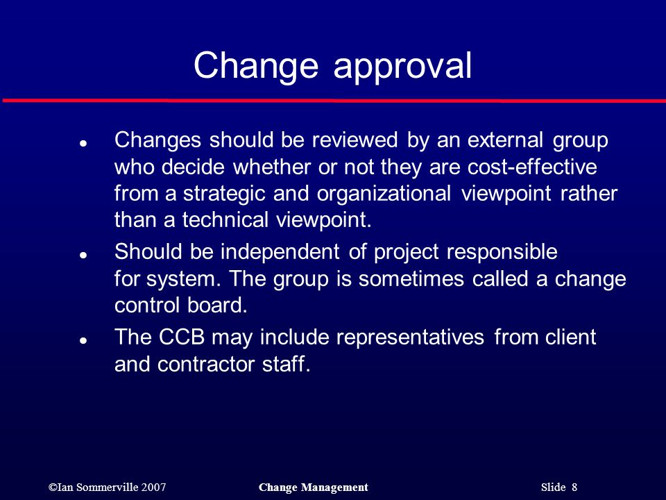 ©Ian Sommerville 2007Change Management Slide 8 l Changes should be reviewed by an external group who decide whether or not they are cost-effective fro