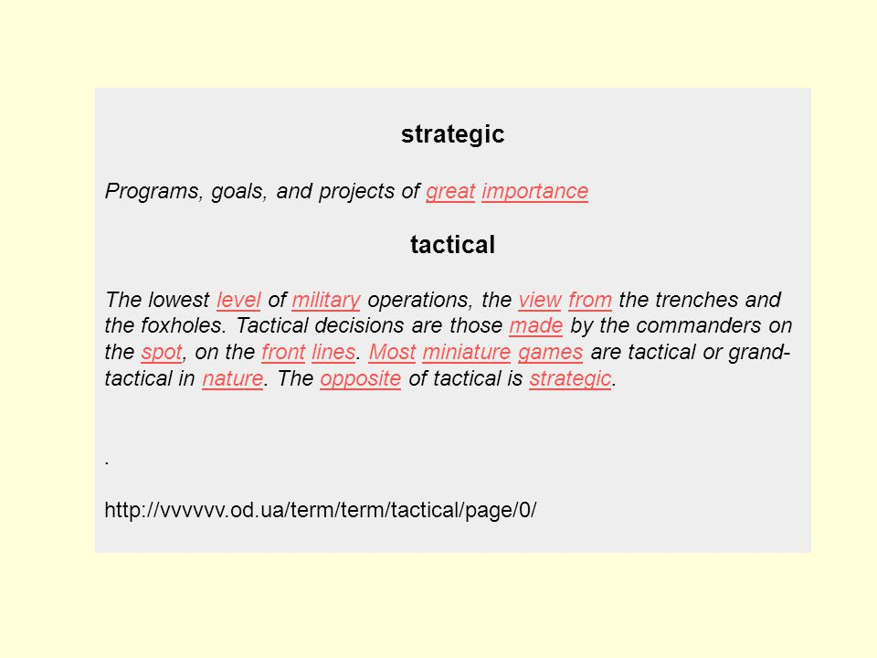 strategic Programs, goals, and projects of great importancegreatimportance tactical The lowest level of military operations, the view from the trenches and the foxholes.