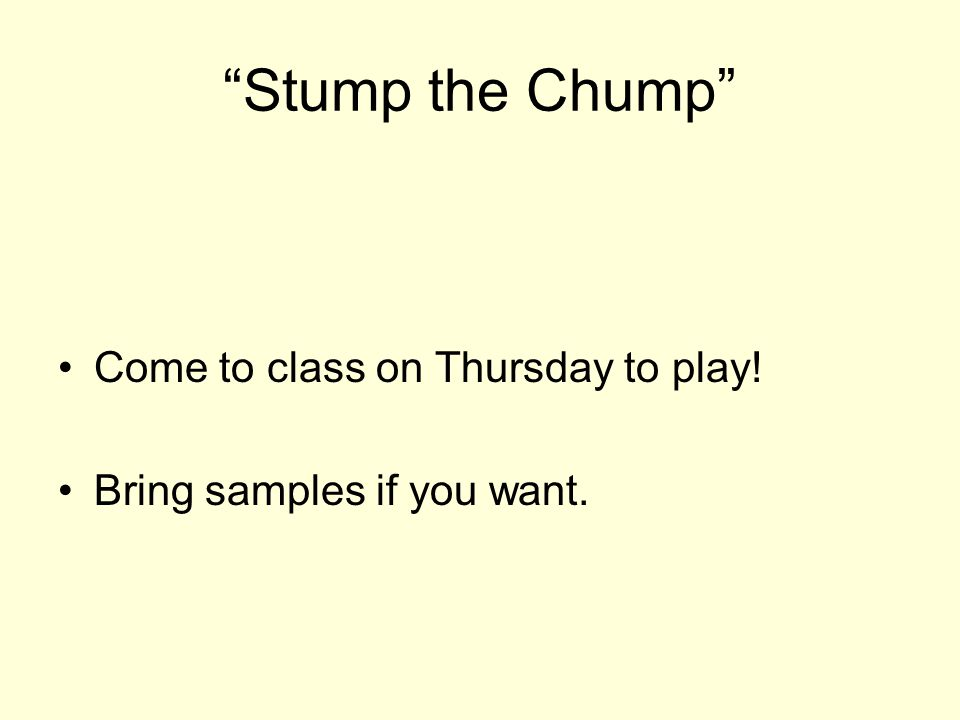 Stump the Chump Come to class on Thursday to play! Bring samples if you want.
