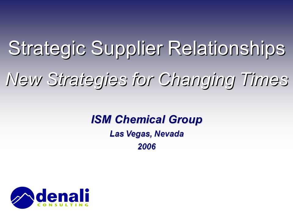 Strategic Supplier Relationships New Strategies for Changing Times ISM Chemical Group Las Vegas, Nevada 2006