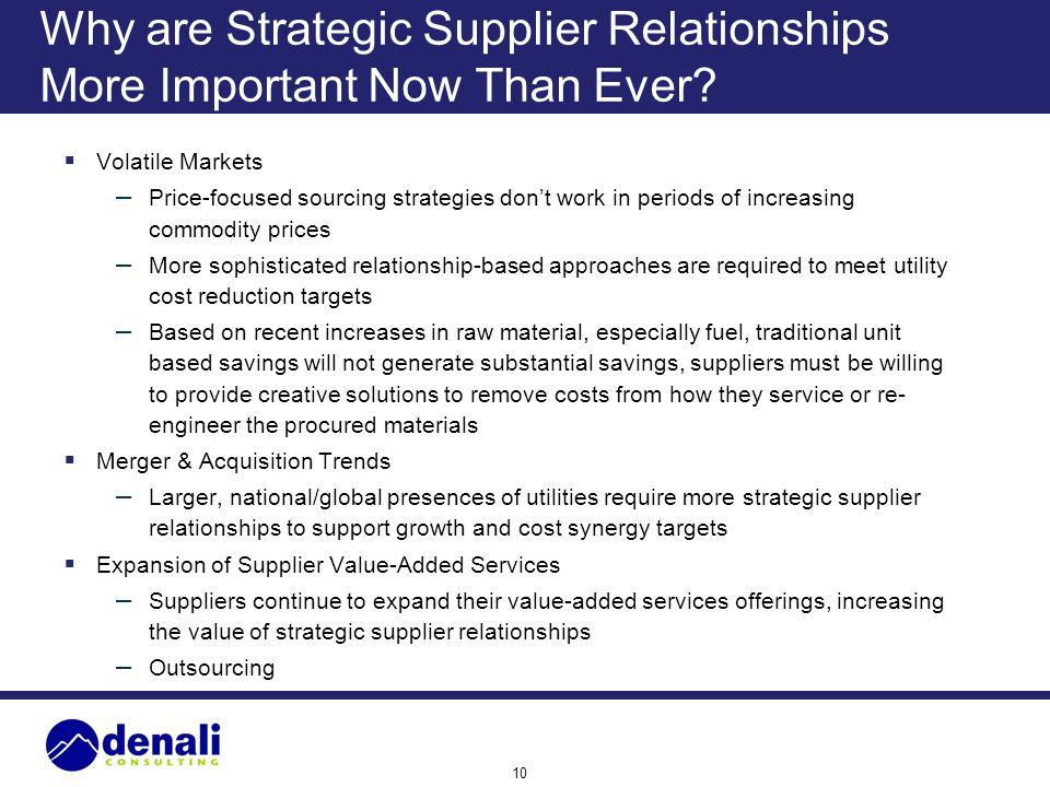 10 Why are Strategic Supplier Relationships More Important Now Than Ever? Volatile Markets – Price-focused sourcing strategies dont work in periods of
