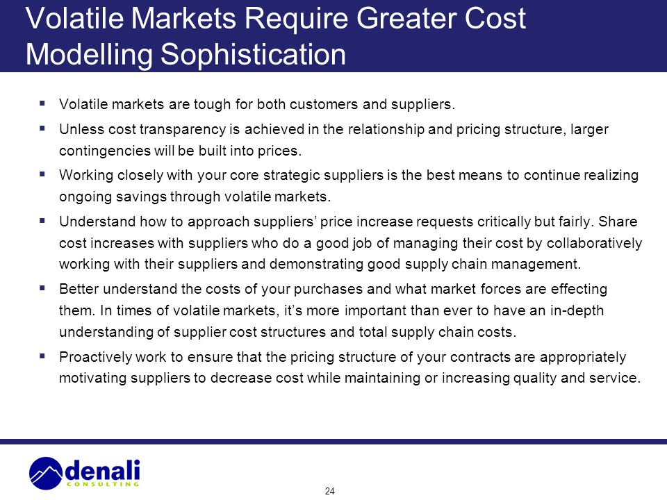 24 Volatile Markets Require Greater Cost Modelling Sophistication Volatile markets are tough for both customers and suppliers. Unless cost transparenc