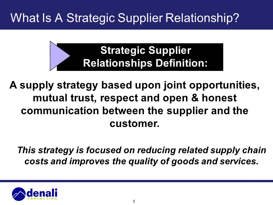 8 What Is A Strategic Supplier Relationship? Strategic Supplier Relationships Definition: A supply strategy based upon joint opportunities, mutual tru