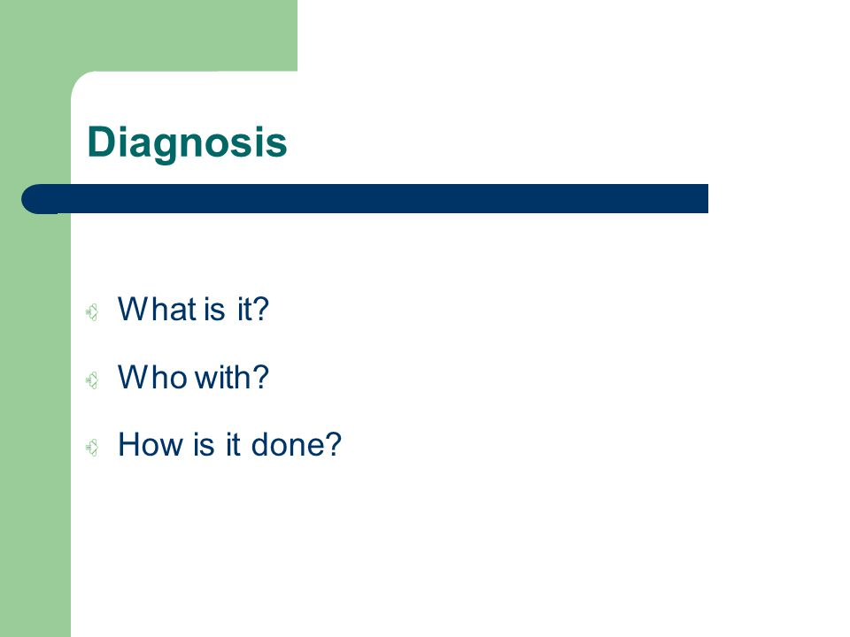 Diagnosis What is it Who with How is it done