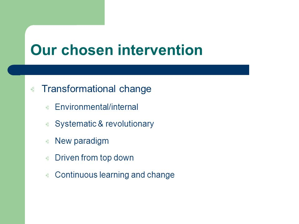 Our chosen intervention Transformational change Environmental/internal Systematic & revolutionary New paradigm Driven from top down Continuous learning and change