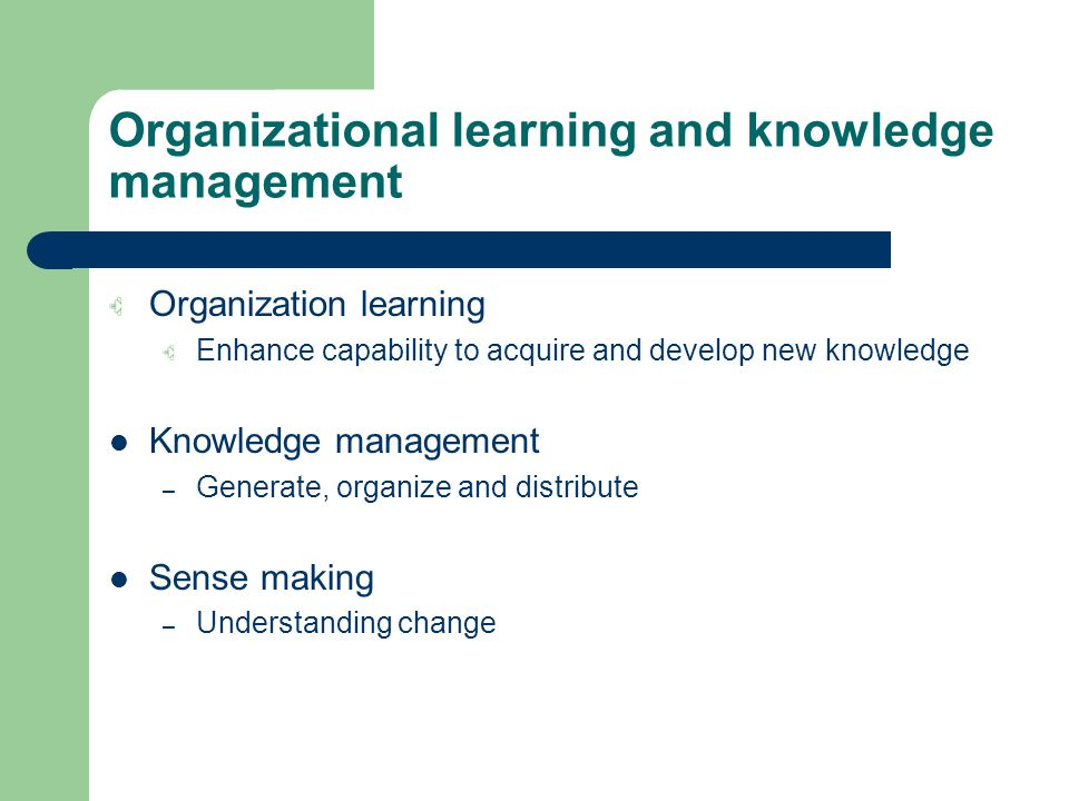 Organizational learning and knowledge management Organization learning Enhance capability to acquire and develop new knowledge Knowledge management – Generate, organize and distribute Sense making – Understanding change