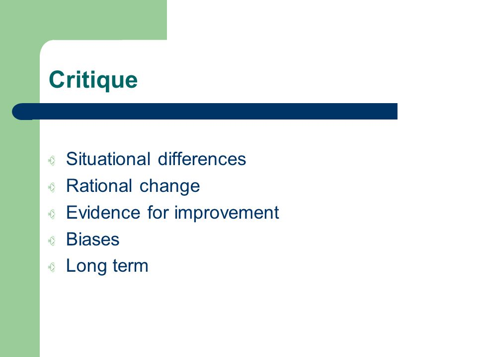 Critique Situational differences Rational change Evidence for improvement Biases Long term