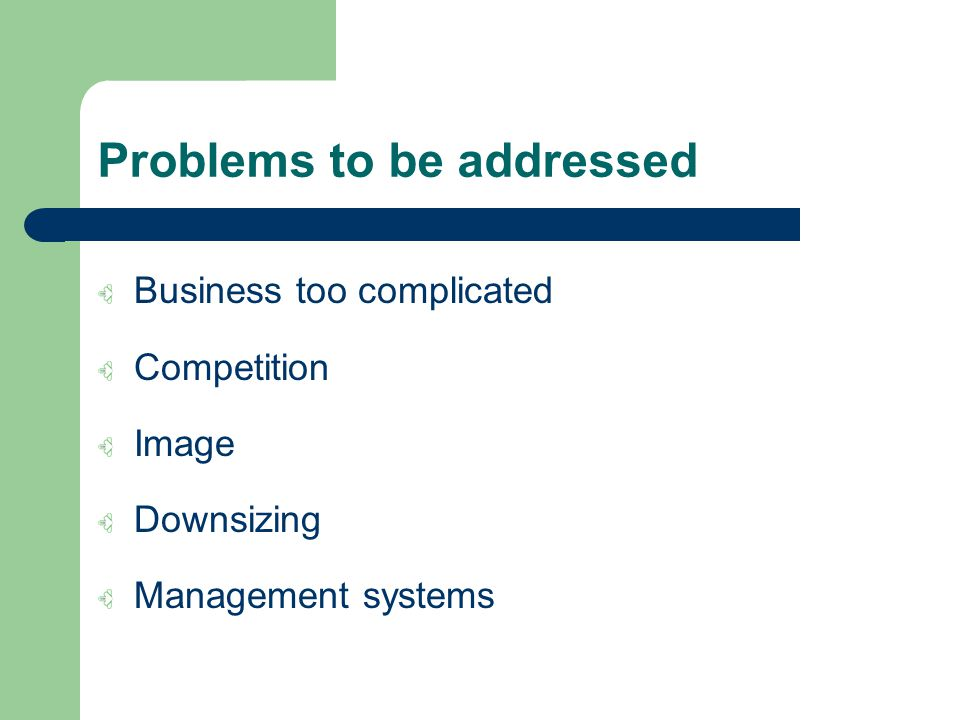 Problems to be addressed Business too complicated Competition Image Downsizing Management systems