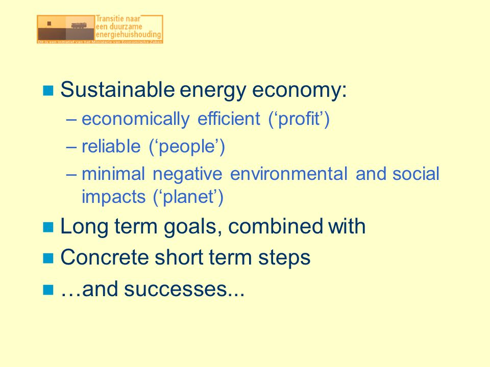 Sustainable energy economy: –economically efficient (profit) –reliable (people) –minimal negative environmental and social impacts (planet) Long term goals, combined with Concrete short term steps …and successes...