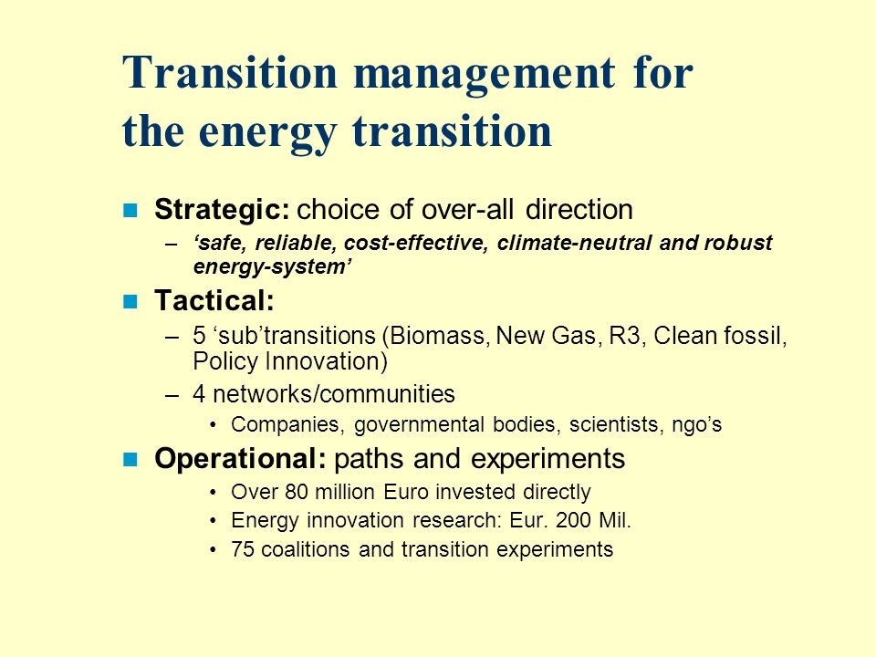 Transition management for the energy transition Strategic: choice of over-all direction –safe, reliable, cost-effective, climate-neutral and robust energy-system Tactical: –5 subtransitions (Biomass, New Gas, R3, Clean fossil, Policy Innovation) –4 networks/communities Companies, governmental bodies, scientists, ngos Operational: paths and experiments Over 80 million Euro invested directly Energy innovation research: Eur.