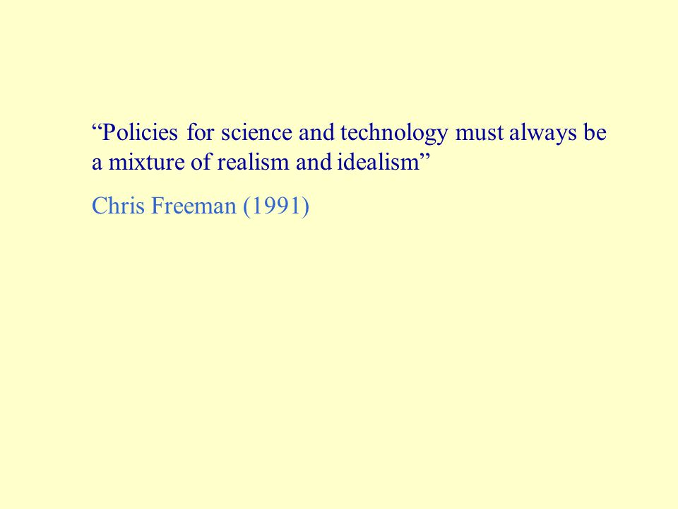 Policies for science and technology must always be a mixture of realism and idealism Chris Freeman (1991)
