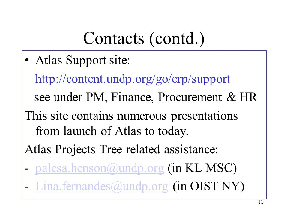 11 Contacts (contd.) Atlas Support site: http://content.undp.org/go/erp/support see under PM, Finance, Procurement & HR This site contains numerous presentations from launch of Atlas to today.
