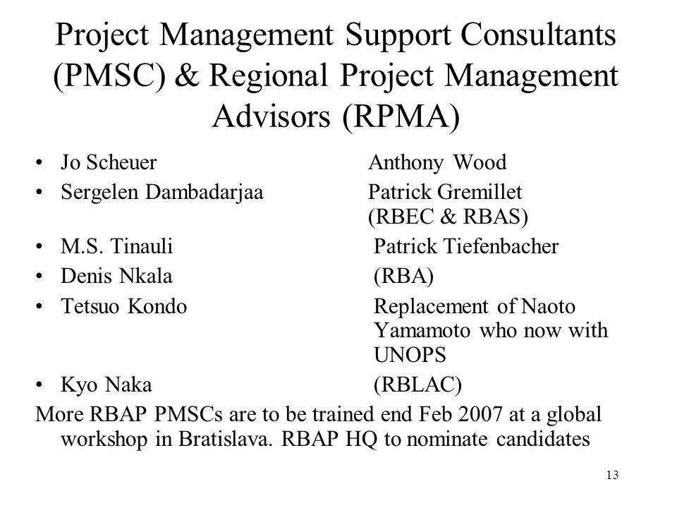 13 Project Management Support Consultants (PMSC) & Regional Project Management Advisors (RPMA) Jo Scheuer Anthony Wood Sergelen Dambadarjaa Patrick Gremillet (RBEC & RBAS) M.S.
