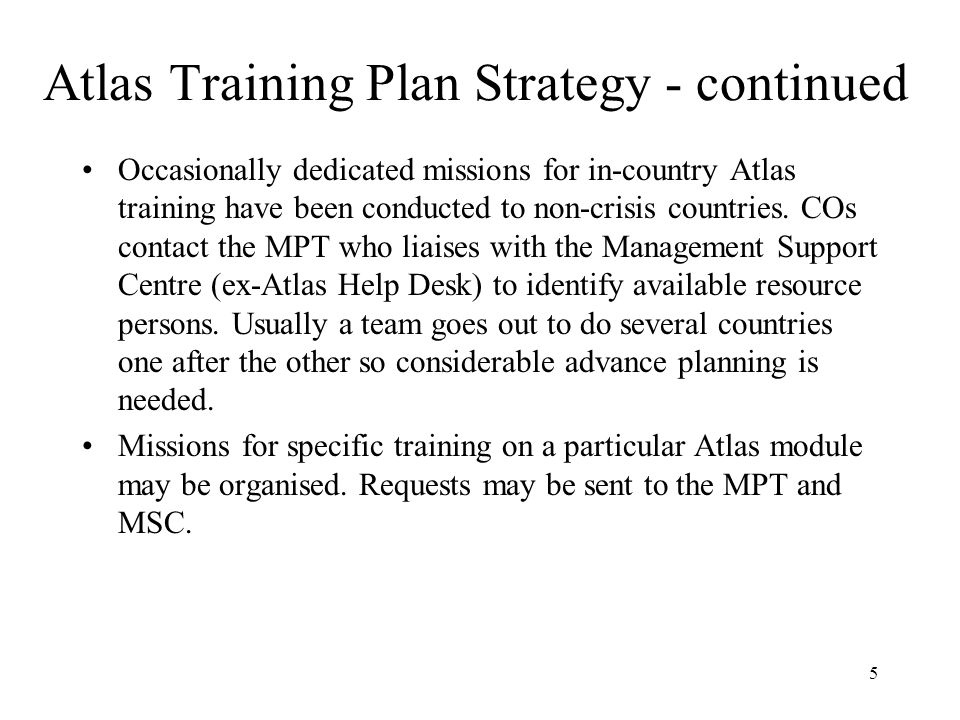 5 Atlas Training Plan Strategy - continued Occasionally dedicated missions for in-country Atlas training have been conducted to non-crisis countries.