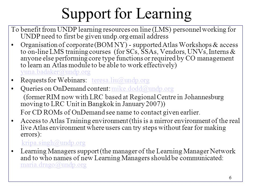 6 Support for Learning To benefit from UNDP learning resources on line (LMS) personnel working for UNDP need to first be given undp.org email address Organisation of corporate (BOM NY) - supported Atlas Workshops & access to on-line LMS training courses (for SCs, SSAs, Vendors, UNVs, Interns & anyone else performing core type functions or required by CO management to learn an Atlas module to be able to work effectively) yuna.badaker@undp.org yuna.badaker@undp.org Requests for Webinars: teresa.liu@undp.orgteresa.liu@undp.org Queries on OnDemand content: mike.dodd@undp.orgmike.dodd@undp.org (former RIM now with LRC based at Regional Centre in Johannesburg moving to LRC Unit in Bangkok in January 2007)) For CD ROMs of OnDemand see name to contact given earlier.
