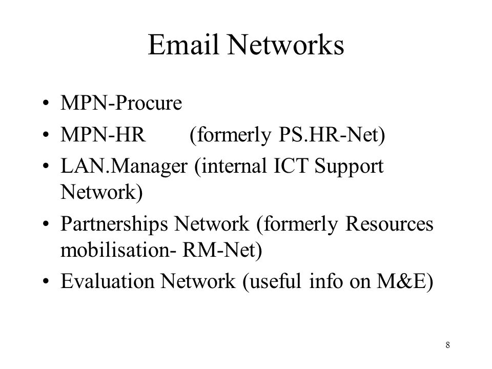 8 Email Networks MPN-Procure MPN-HR(formerly PS.HR-Net) LAN.Manager (internal ICT Support Network) Partnerships Network (formerly Resources mobilisation- RM-Net) Evaluation Network (useful info on M&E)