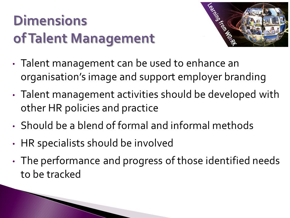 Talent management can be used to enhance an organisations image and support employer branding Talent management activities should be developed with other HR policies and practice Should be a blend of formal and informal methods HR specialists should be involved The performance and progress of those identified needs to be tracked