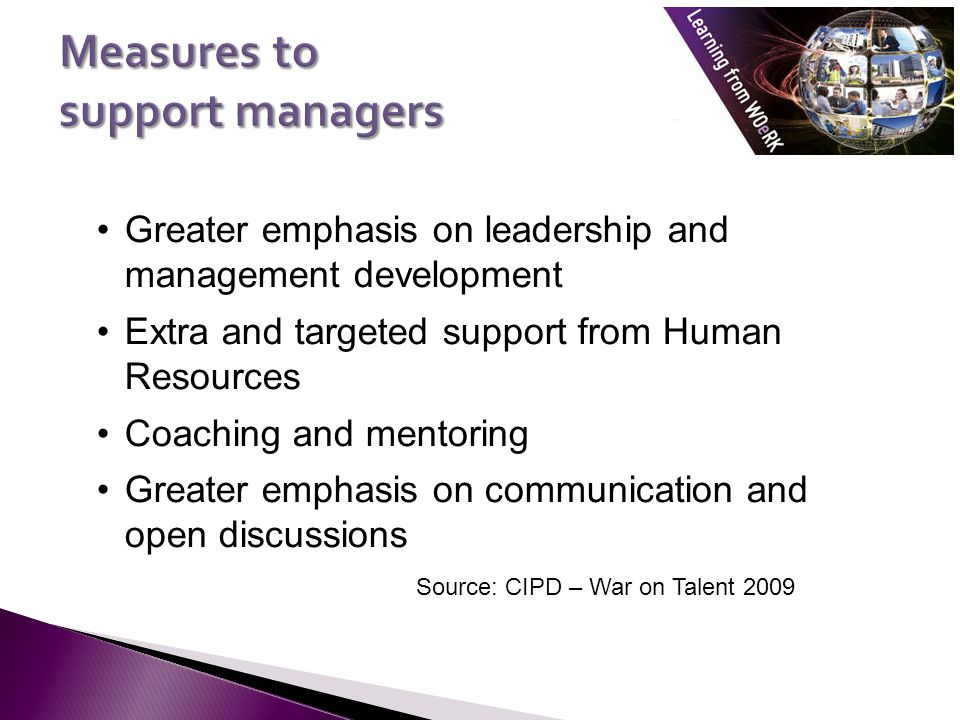 Greater emphasis on leadership and management development Extra and targeted support from Human Resources Coaching and mentoring Greater emphasis on communication and open discussions Source: CIPD – War on Talent 2009