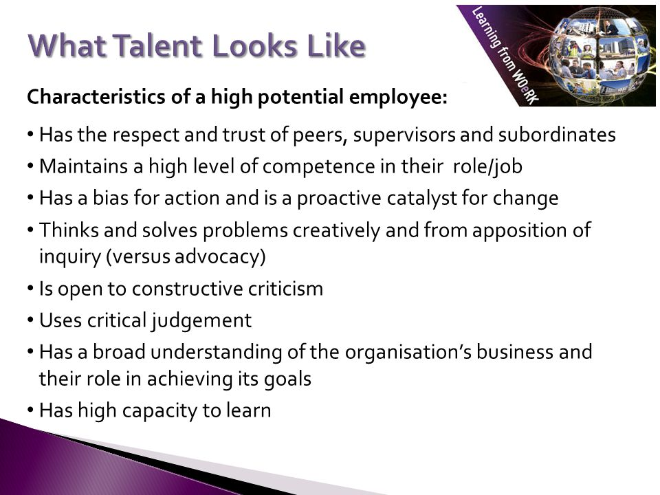 Characteristics of a high potential employee: Has the respect and trust of peers, supervisors and subordinates Maintains a high level of competence in their role/job Has a bias for action and is a proactive catalyst for change Thinks and solves problems creatively and from apposition of inquiry (versus advocacy) Is open to constructive criticism Uses critical judgement Has a broad understanding of the organisations business and their role in achieving its goals Has high capacity to learn