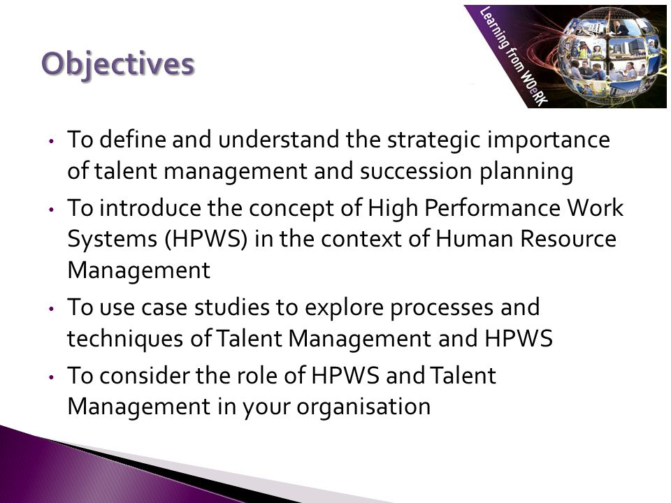 To define and understand the strategic importance of talent management and succession planning To introduce the concept of High Performance Work Systems (HPWS) in the context of Human Resource Management To use case studies to explore processes and techniques of Talent Management and HPWS To consider the role of HPWS and Talent Management in your organisation