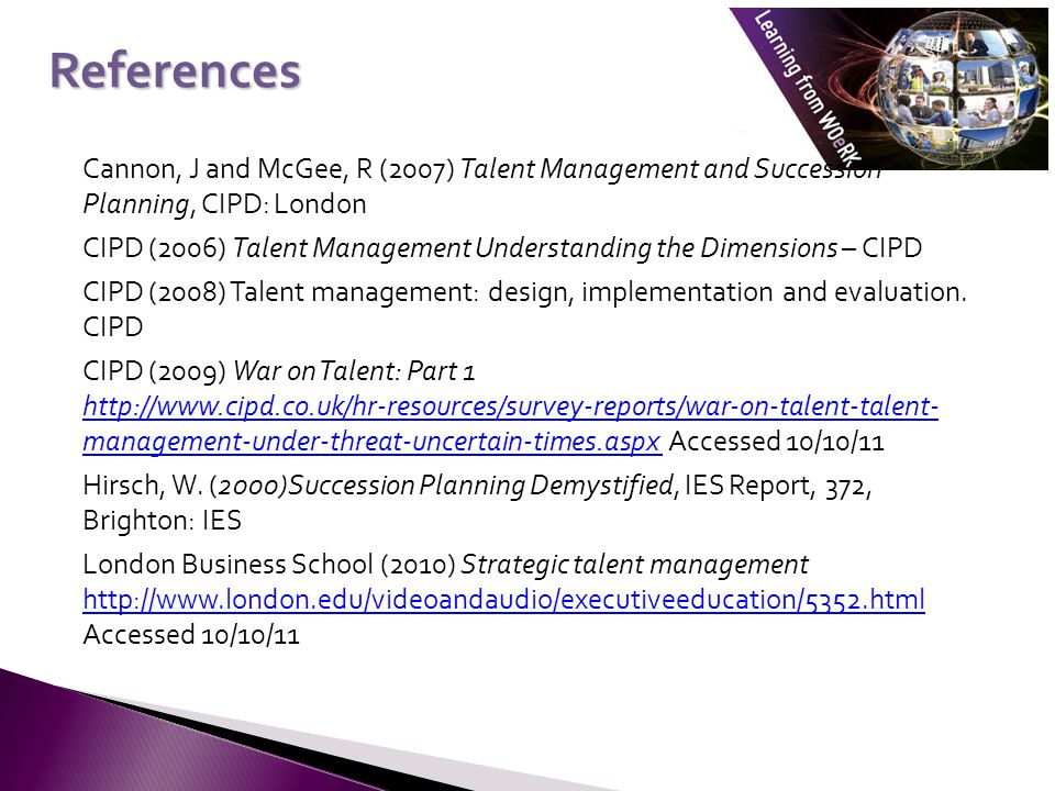 Cannon, J and McGee, R (2007) Talent Management and Succession Planning, CIPD: London CIPD (2006) Talent Management Understanding the Dimensions – CIPD CIPD (2008) Talent management: design, implementation and evaluation.